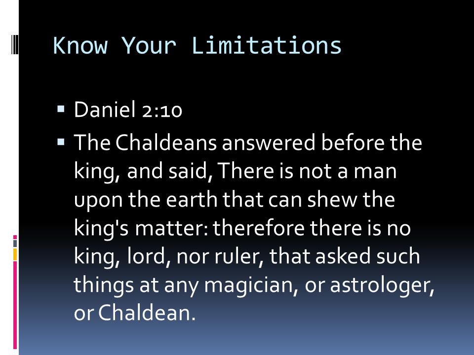 Know Your Limitations  Daniel 2:10  The Chaldeans answered before the king, and said, There is not a man upon the earth that can shew the king s matter: therefore there is no king, lord, nor ruler, that asked such things at any magician, or astrologer, or Chaldean.
