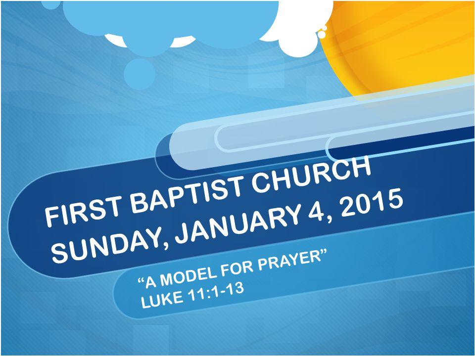 "FIRST BAPTIST CHURCH SUNDAY, JANUARY 4, 2015 ""A MODEL FOR PRAYER"" LUKE 11:1-13"