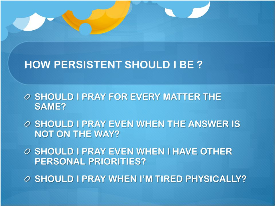 HOW PERSISTENT SHOULD I BE ? SHOULD I PRAY FOR EVERY MATTER THE SAME? SHOULD I PRAY EVEN WHEN THE ANSWER IS NOT ON THE WAY? SHOULD I PRAY EVEN WHEN I