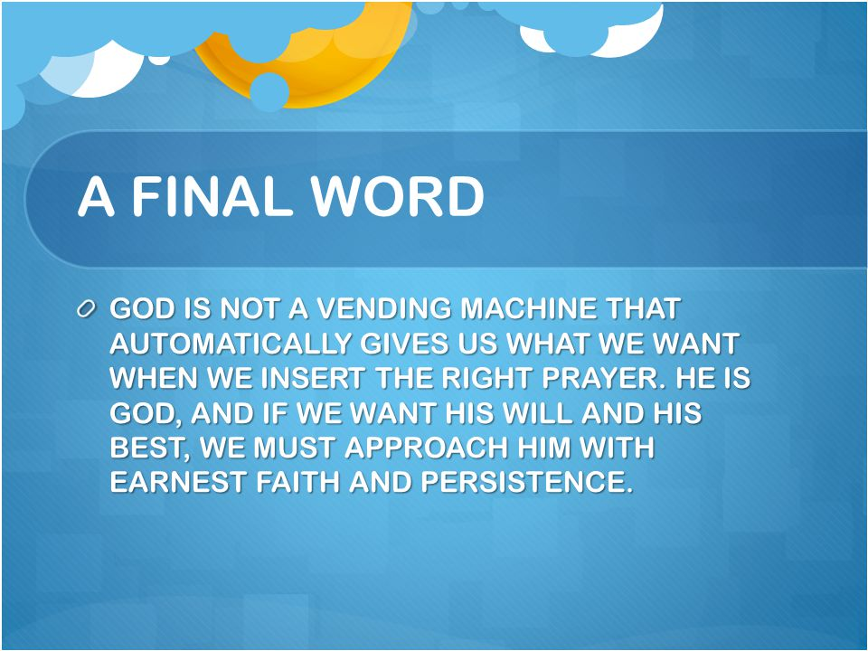 A FINAL WORD GOD IS NOT A VENDING MACHINE THAT AUTOMATICALLY GIVES US WHAT WE WANT WHEN WE INSERT THE RIGHT PRAYER. HE IS GOD, AND IF WE WANT HIS WILL