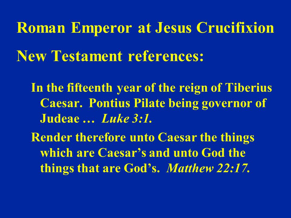Roman Emperor at Jesus Crucifixion New Testament references: In the fifteenth year of the reign of Tiberius Caesar. Pontius Pilate being governor of J