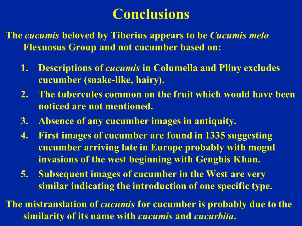 Conclusions The cucumis beloved by Tiberius appears to be Cucumis melo Flexuosus Group and not cucumber based on: 1.Descriptions of cucumis in Columel