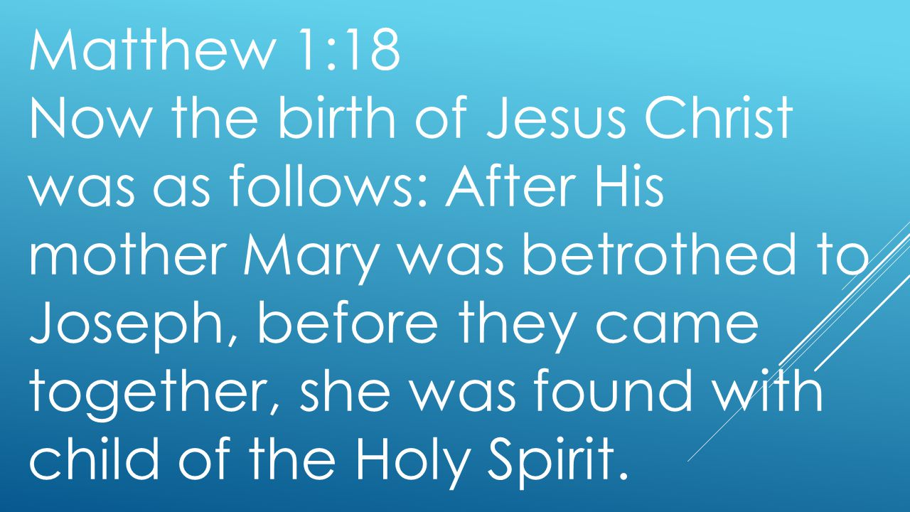Matthew 1:18 Now the birth of Jesus Christ was as follows: After His mother Mary was betrothed to Joseph, before they came together, she was found wit