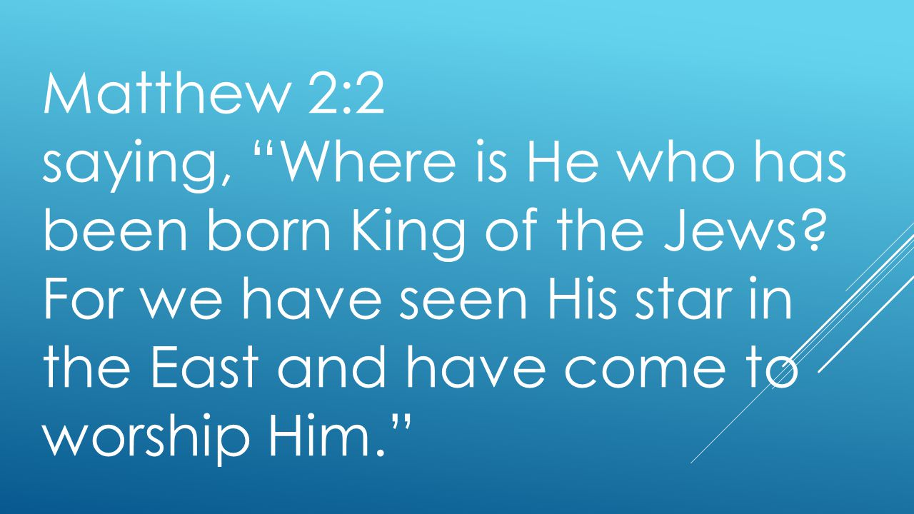 """Matthew 2:2 saying, """"Where is He who has been born King of the Jews? For we have seen His star in the East and have come to worship Him."""""""