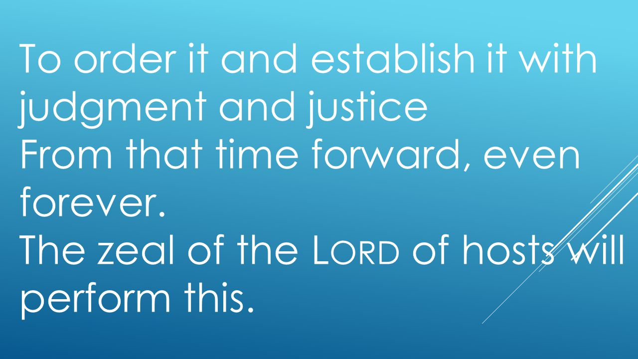 To order it and establish it with judgment and justice From that time forward, even forever. The zeal of the L ORD of hosts will perform this.