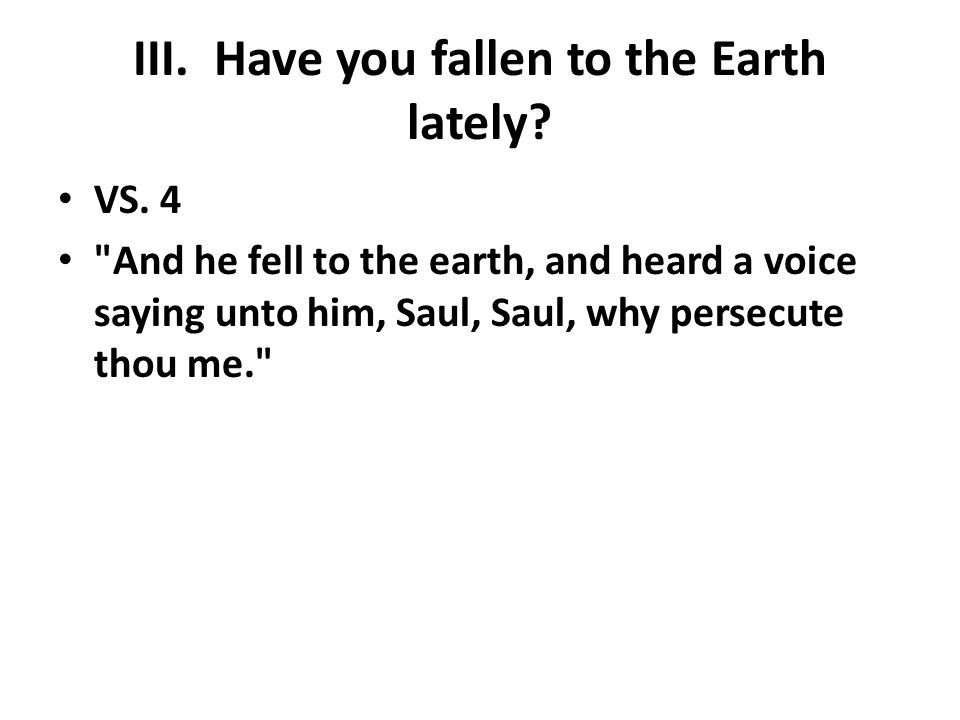 III. Have you fallen to the Earth lately. VS.
