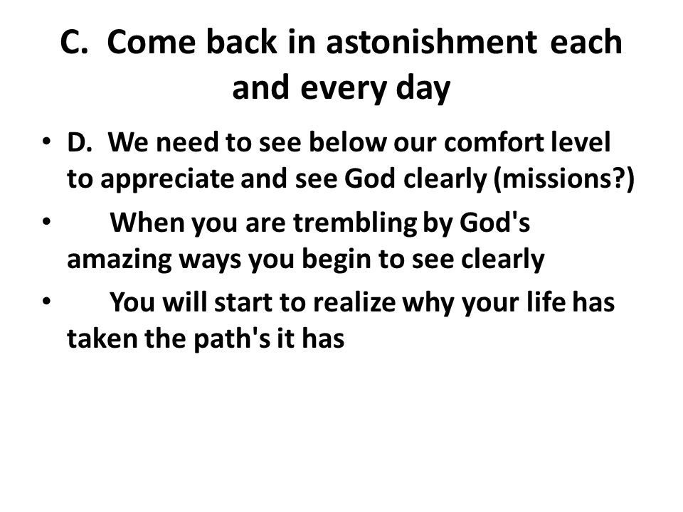 C. Come back in astonishment each and every day D.