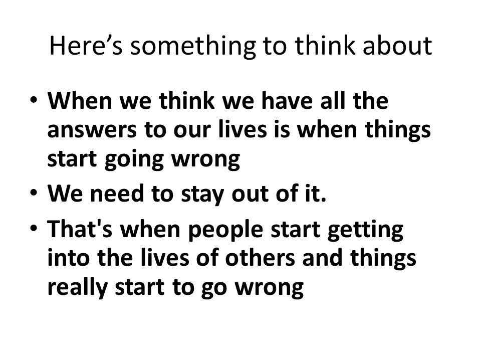 Here's something to think about When we think we have all the answers to our lives is when things start going wrong We need to stay out of it.