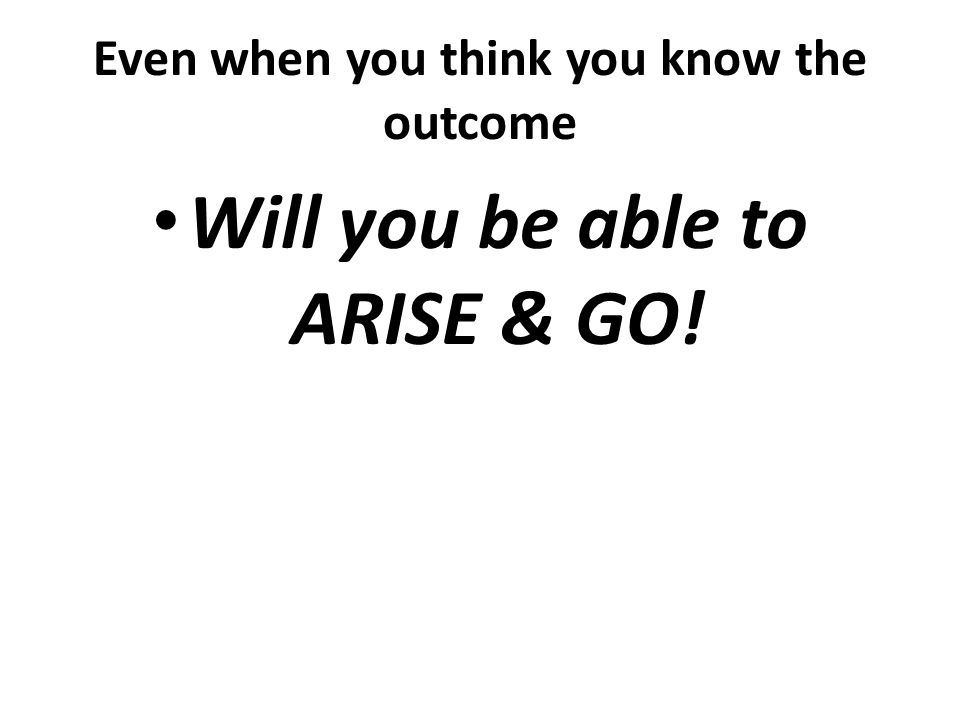 Even when you think you know the outcome Will you be able to ARISE & GO!