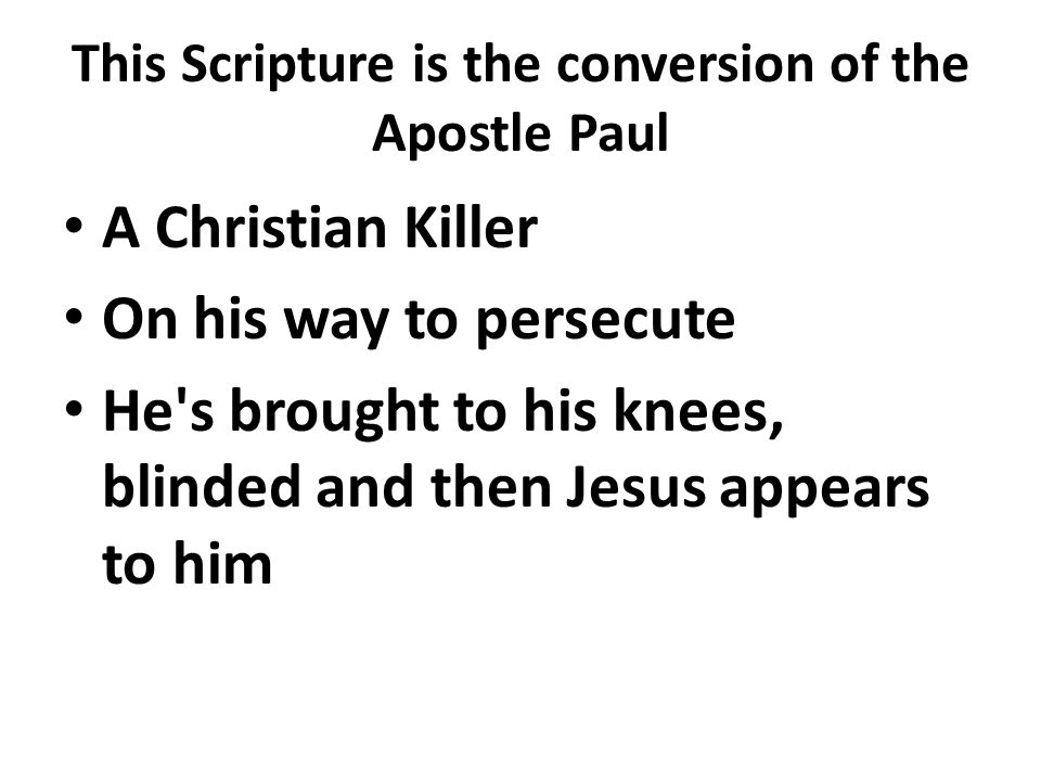 This Scripture is the conversion of the Apostle Paul A Christian Killer On his way to persecute He s brought to his knees, blinded and then Jesus appears to him