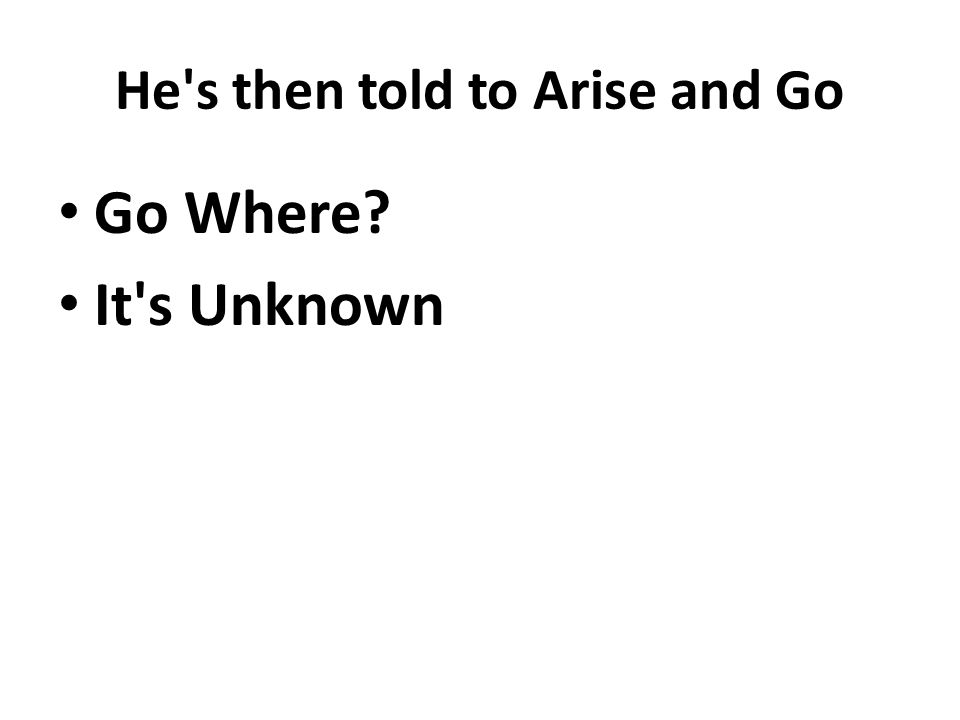 He s then told to Arise and Go Go Where It s Unknown