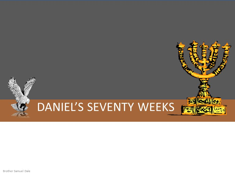 DANIEL'S SEVENTY WEEKS Brother Samuel Dale