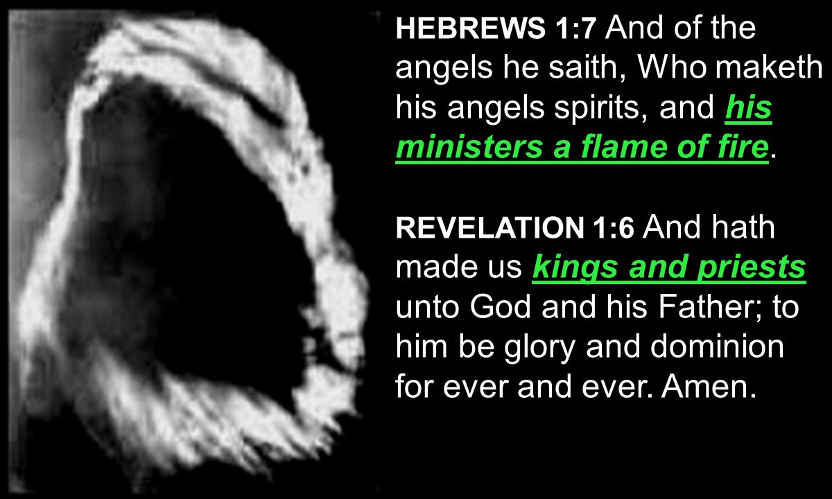 his ministers a flame of fire HEBREWS 1:7 And of the angels he saith, Who maketh his angels spirits, and his ministers a flame of fire.