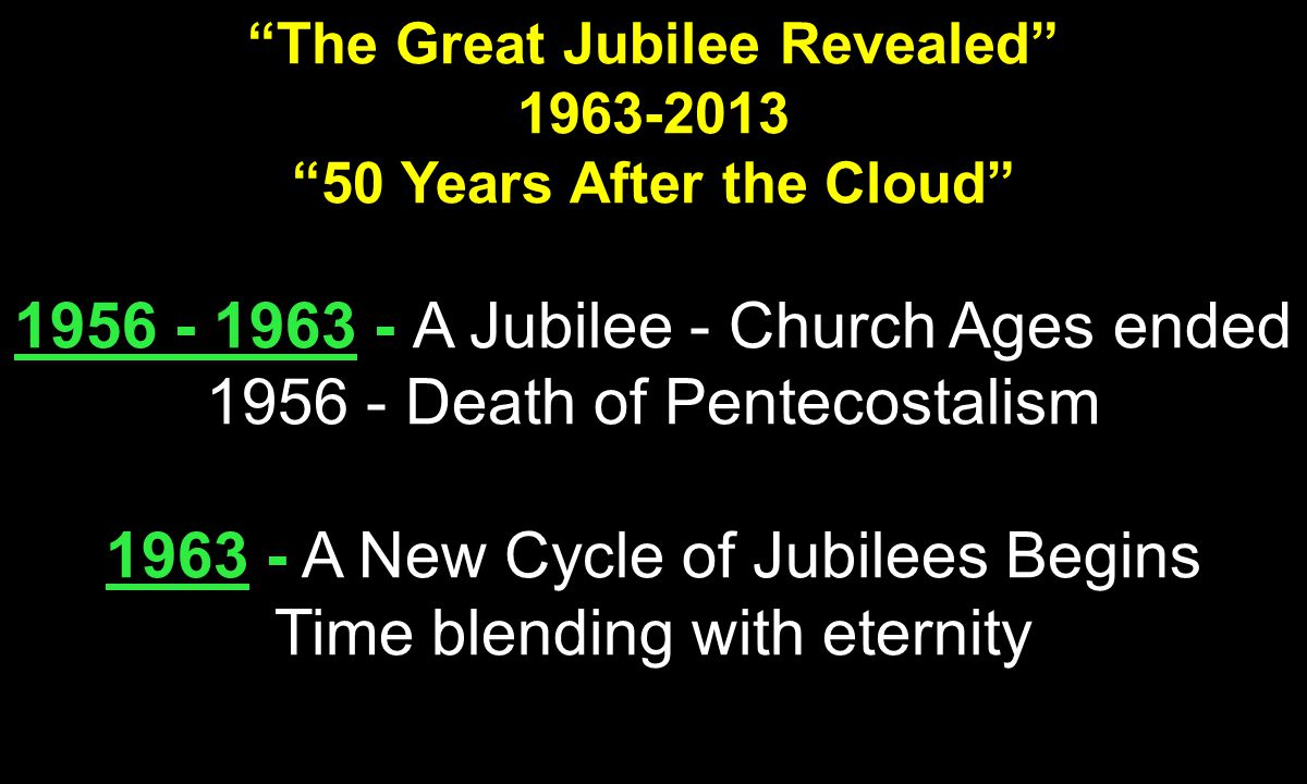 The Great Jubilee Revealed 1963-2013 50 Years After the Cloud 1956 - 1963 - 1956 - 1963 - A Jubilee - Church Ages ended 1956 - Death of Pentecostalism 1963 1963 - A New Cycle of Jubilees Begins Time blending with eternity