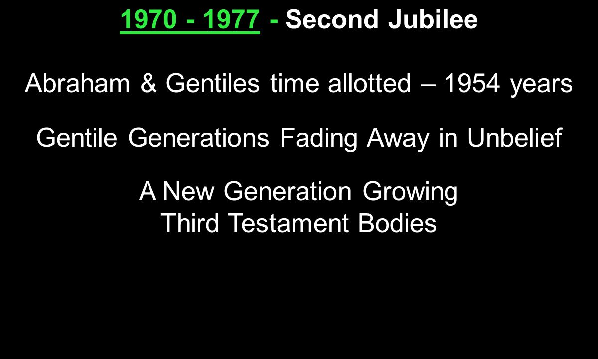 1970 - 1977 - 1970 - 1977 - Second Jubilee Abraham & Gentiles time allotted – 1954 years Gentile Generations Fading Away in Unbelief A New Generation Growing Third Testament Bodies