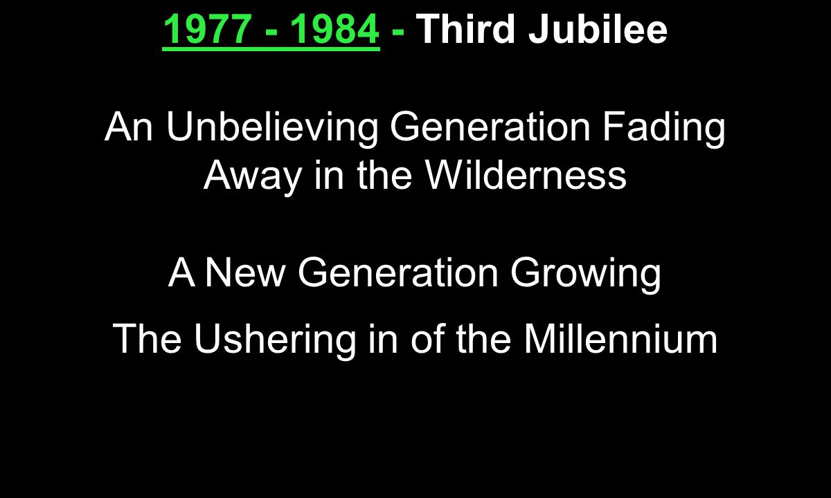 1977 - 1984 - 1977 - 1984 - Third Jubilee An Unbelieving Generation Fading Away in the Wilderness A New Generation Growing The Ushering in of the Millennium
