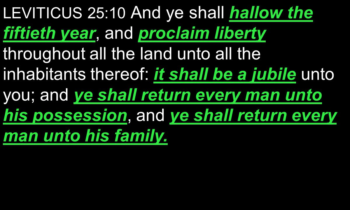 hallow the fiftieth yearproclaim liberty it shall be a jubile ye shall return every man unto his possessionye shall return every man unto his family.