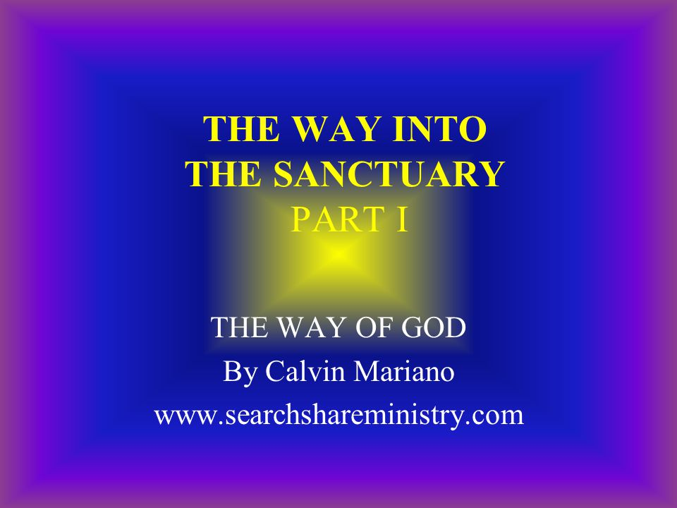 THE WAY INTO THE SANCTUARY PART I THE WAY OF GOD By Calvin Mariano www.searchshareministry.com