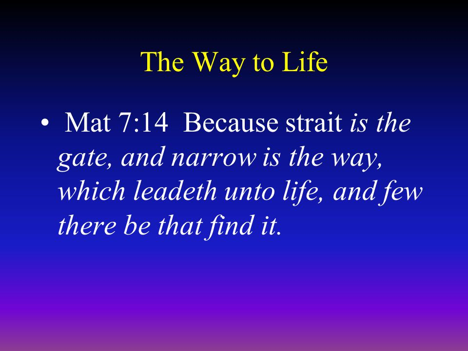 The Way to Life Mat 7:14 Because strait is the gate, and narrow is the way, which leadeth unto life, and few there be that find it.