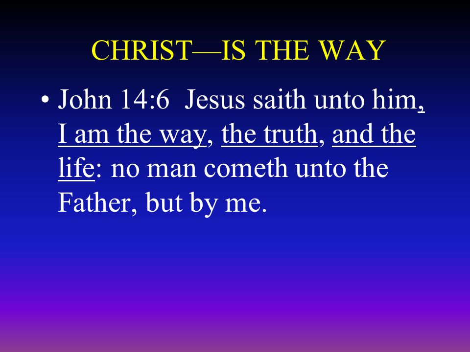 CHRIST—IS THE WAY John 14:6 Jesus saith unto him, I am the way, the truth, and the life: no man cometh unto the Father, but by me.