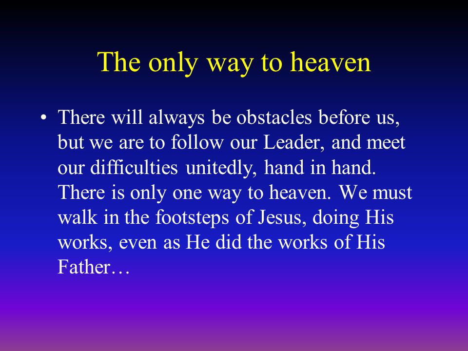 The only way to heaven There will always be obstacles before us, but we are to follow our Leader, and meet our difficulties unitedly, hand in hand.