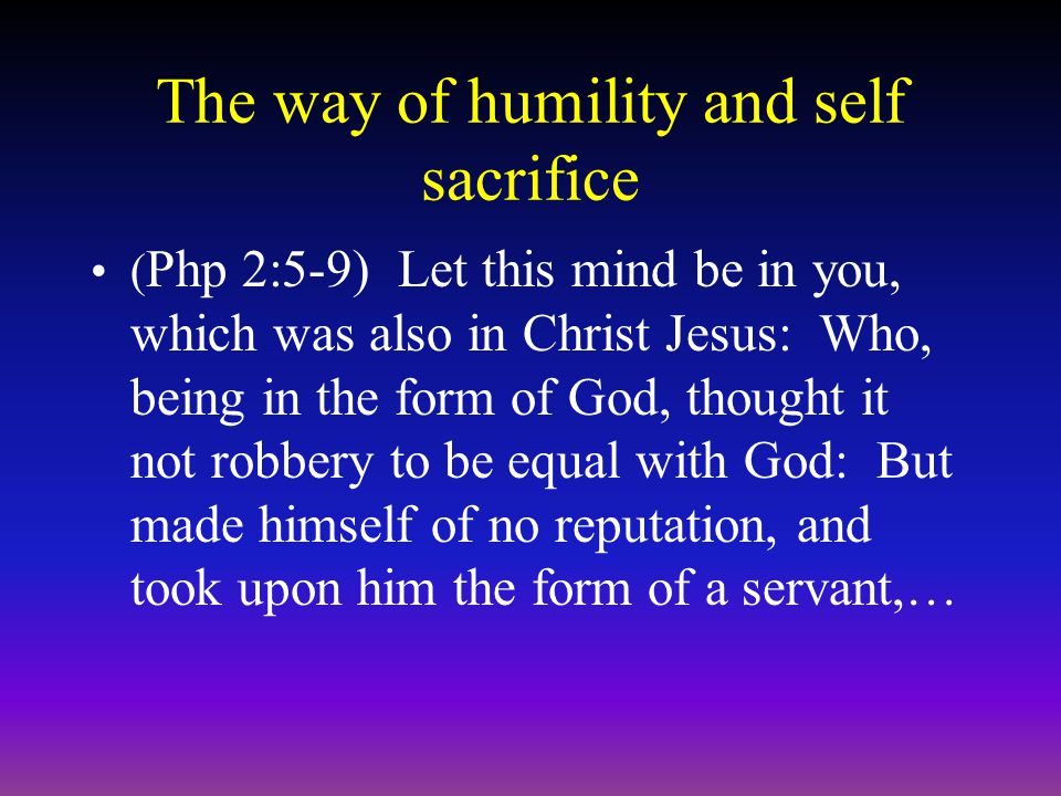 The way of humility and self sacrifice ( Php 2:5-9) Let this mind be in you, which was also in Christ Jesus: Who, being in the form of God, thought it not robbery to be equal with God: But made himself of no reputation, and took upon him the form of a servant,…