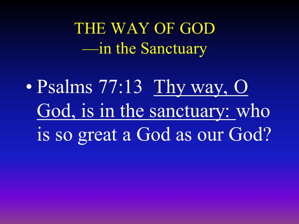 THE WAY OF GOD —in the Sanctuary Psalms 77:13 Thy way, O God, is in the sanctuary: who is so great a God as our God?