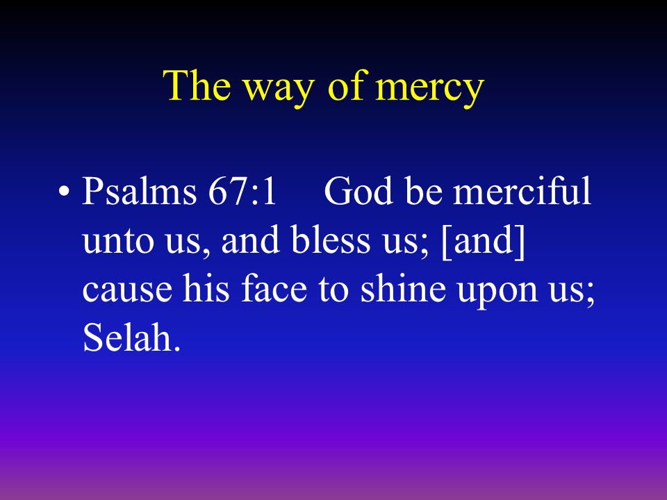The way of mercy Psalms 67:1God be merciful unto us, and bless us; [and] cause his face to shine upon us; Selah.
