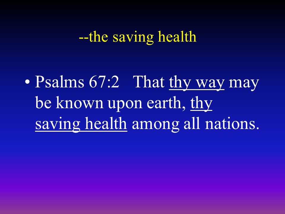 --the saving health Psalms 67:2 That thy way may be known upon earth, thy saving health among all nations.
