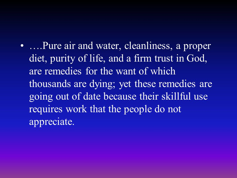 ….Pure air and water, cleanliness, a proper diet, purity of life, and a firm trust in God, are remedies for the want of which thousands are dying; yet these remedies are going out of date because their skillful use requires work that the people do not appreciate.