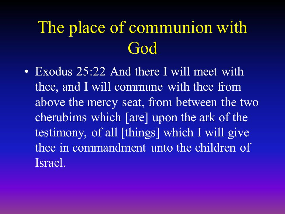 The place of communion with God Exodus 25:22And there I will meet with thee, and I will commune with thee from above the mercy seat, from between the