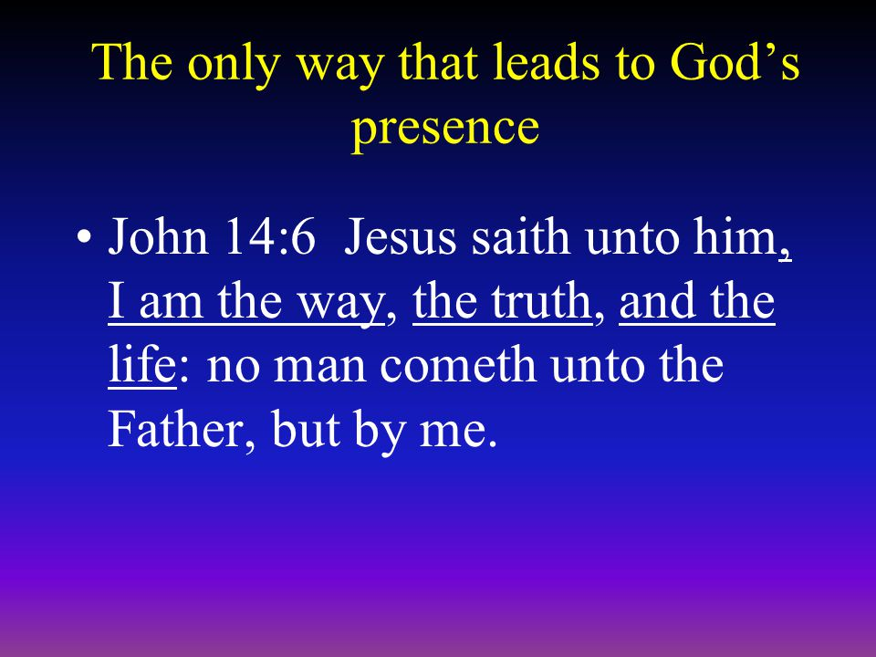 The only way that leads to God's presence John 14:6 Jesus saith unto him, I am the way, the truth, and the life: no man cometh unto the Father, but by me.