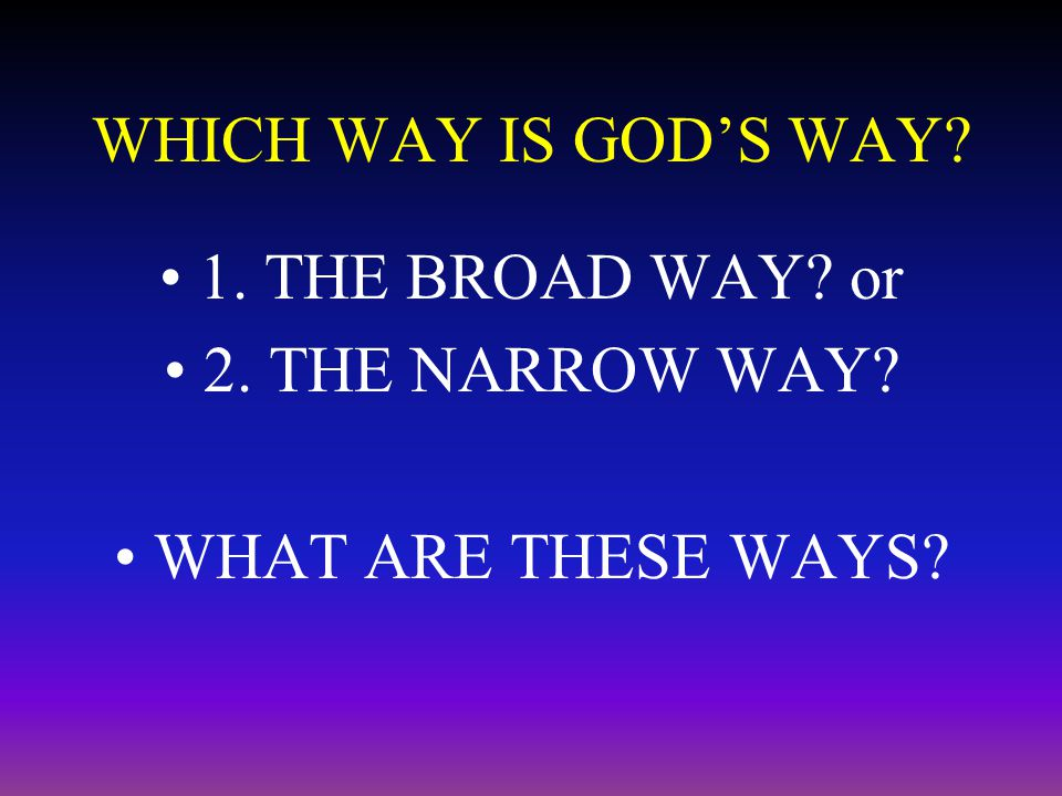 WHICH WAY IS GOD'S WAY? 1. THE BROAD WAY? or 2. THE NARROW WAY? WHAT ARE THESE WAYS?