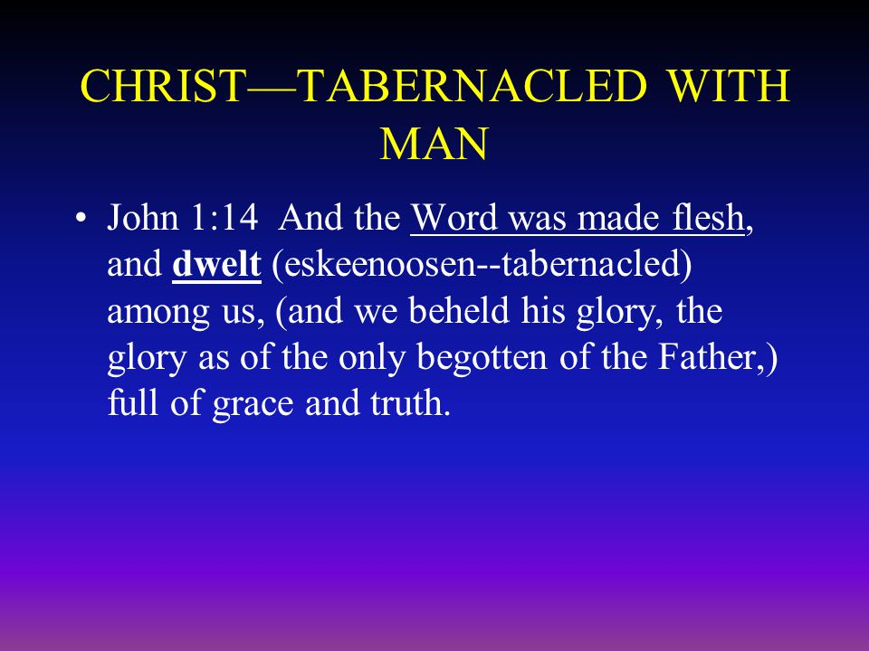 CHRIST—TABERNACLED WITH MAN John 1:14 And the Word was made flesh, and dwelt (eskeenoosen--tabernacled) among us, (and we beheld his glory, the glory as of the only begotten of the Father,) full of grace and truth.