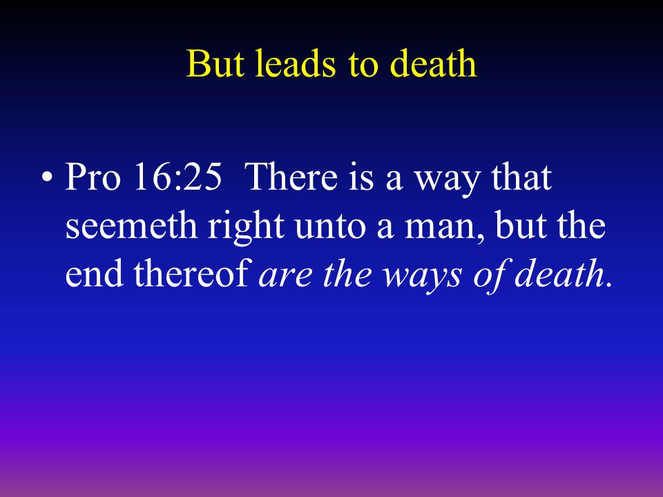 But leads to death Pro 16:25 There is a way that seemeth right unto a man, but the end thereof are the ways of death.