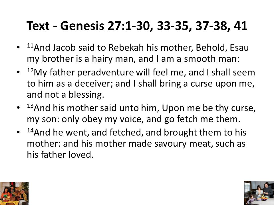Text - Genesis 27:1-30, 33-35, 37-38, 41 11 And Jacob said to Rebekah his mother, Behold, Esau my brother is a hairy man, and I am a smooth man: 12 My father peradventure will feel me, and I shall seem to him as a deceiver; and I shall bring a curse upon me, and not a blessing.