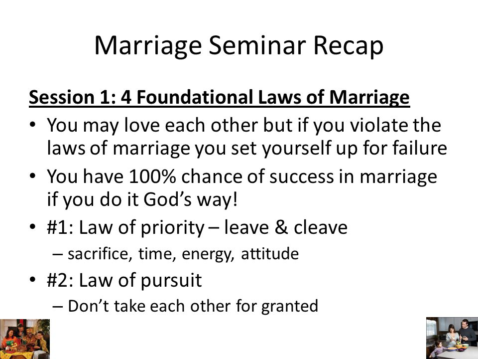 Marriage Seminar Recap Session 1: 4 Foundational Laws of Marriage #3: Law of possession – Share everything, avoid dominance & selfishness – Don't make major decisions independent of your spouse's inputs #4: Law of purity – Be careful about everything you do… – Take responsibility for your mistakes