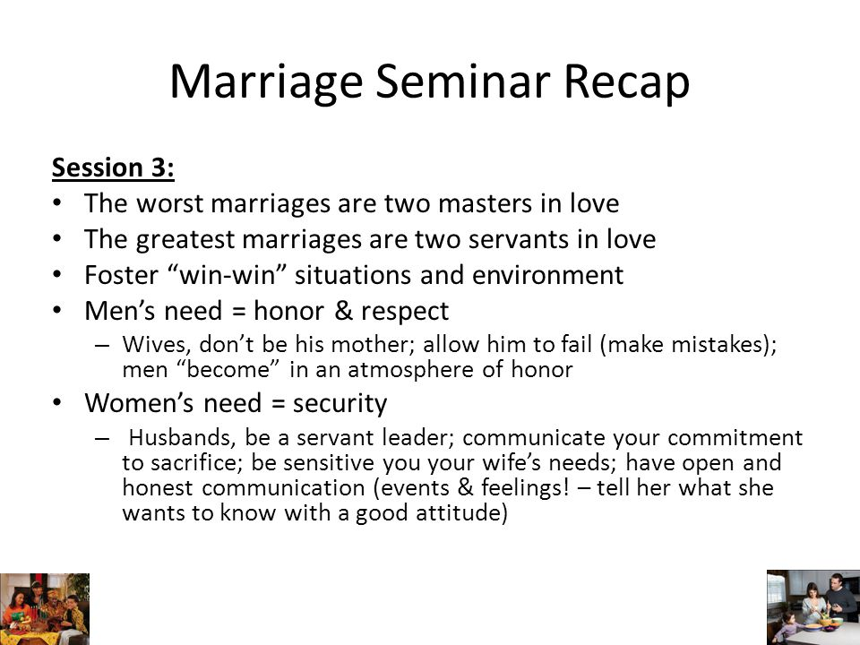 Marriage Seminar Recap Session 3: The worst marriages are two masters in love The greatest marriages are two servants in love Foster win-win situations and environment Men's need = honor & respect – Wives, don't be his mother; allow him to fail (make mistakes); men become in an atmosphere of honor Women's need = security – Husbands, be a servant leader; communicate your commitment to sacrifice; be sensitive you your wife's needs; have open and honest communication (events & feelings.