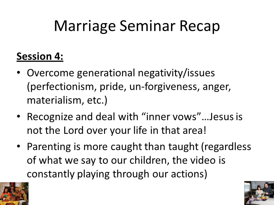 Marriage Seminar Recap Session 4: Overcome generational negativity/issues (perfectionism, pride, un-forgiveness, anger, materialism, etc.) Recognize and deal with inner vows …Jesus is not the Lord over your life in that area.