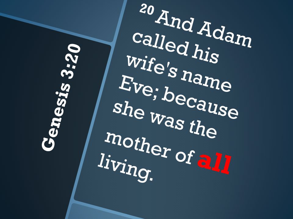 Genesis 3:20 20 And Adam called his wife s name Eve; because she was the mother of all living.