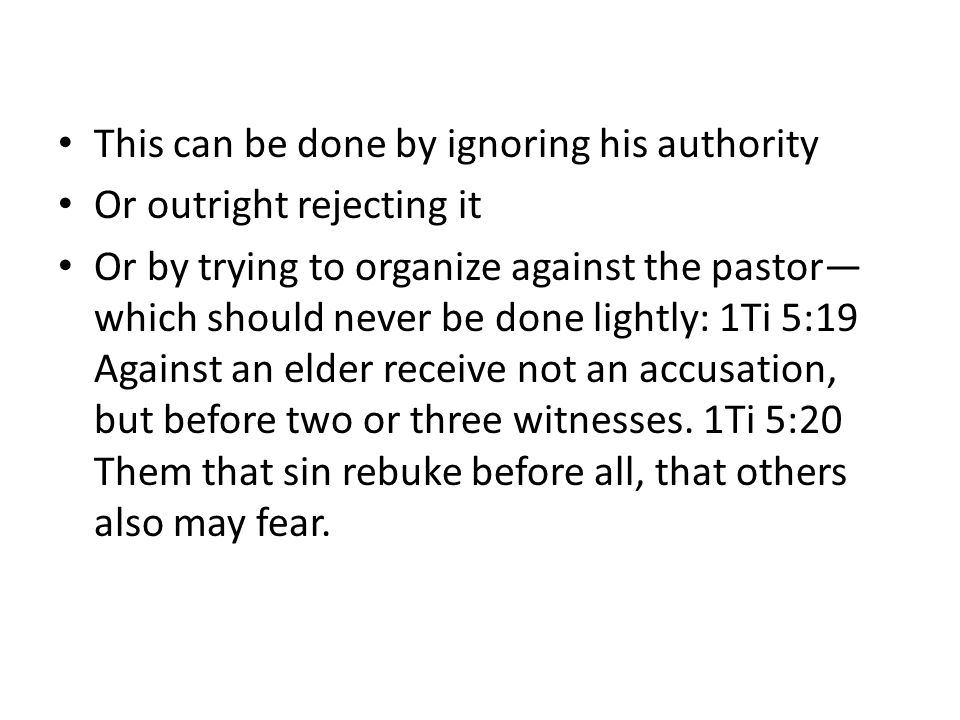 This can be done by ignoring his authority Or outright rejecting it Or by trying to organize against the pastor— which should never be done lightly: 1Ti 5:19 Against an elder receive not an accusation, but before two or three witnesses.