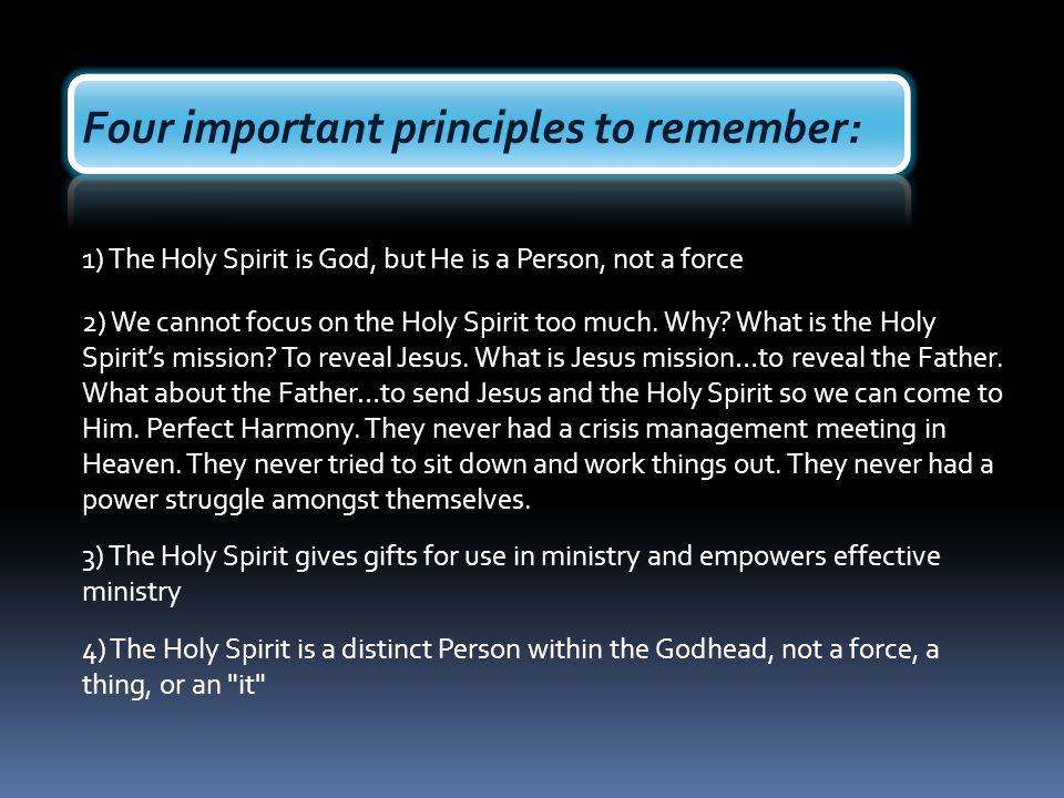 Four important principles to remember: 1) The Holy Spirit is God, but He is a Person, not a force 2) We cannot focus on the Holy Spirit too much. Why?