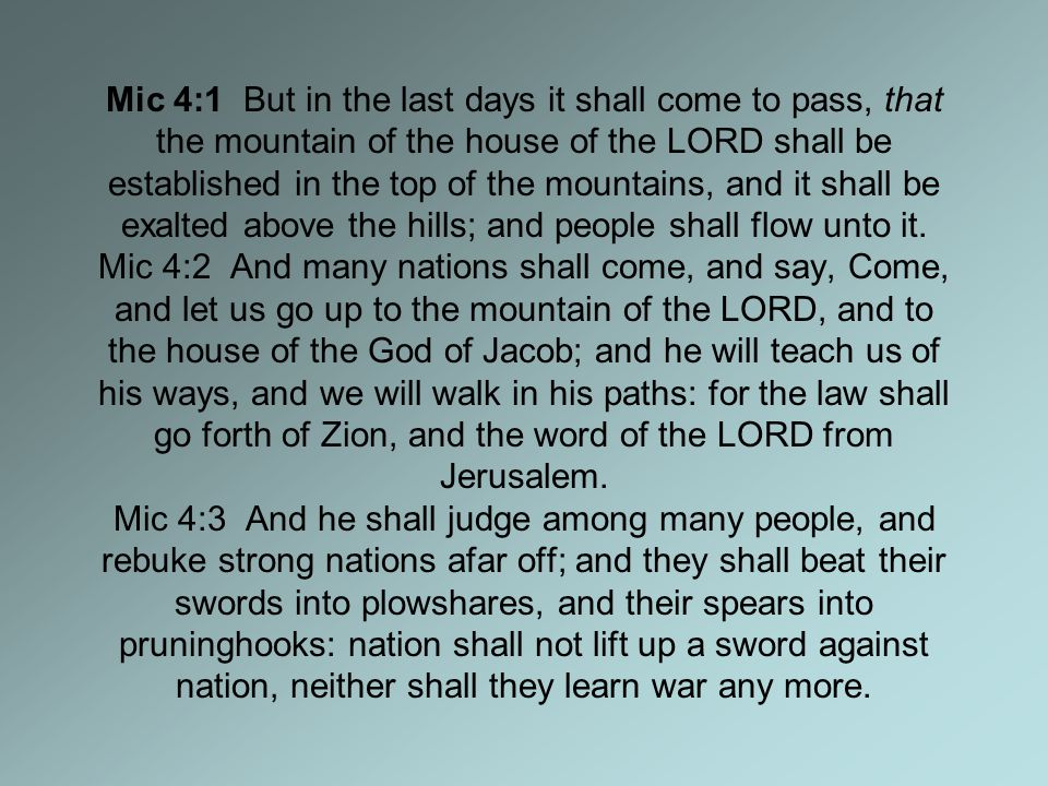 Mic 4:1 But in the last days it shall come to pass, that the mountain of the house of the LORD shall be established in the top of the mountains, and it shall be exalted above the hills; and people shall flow unto it.