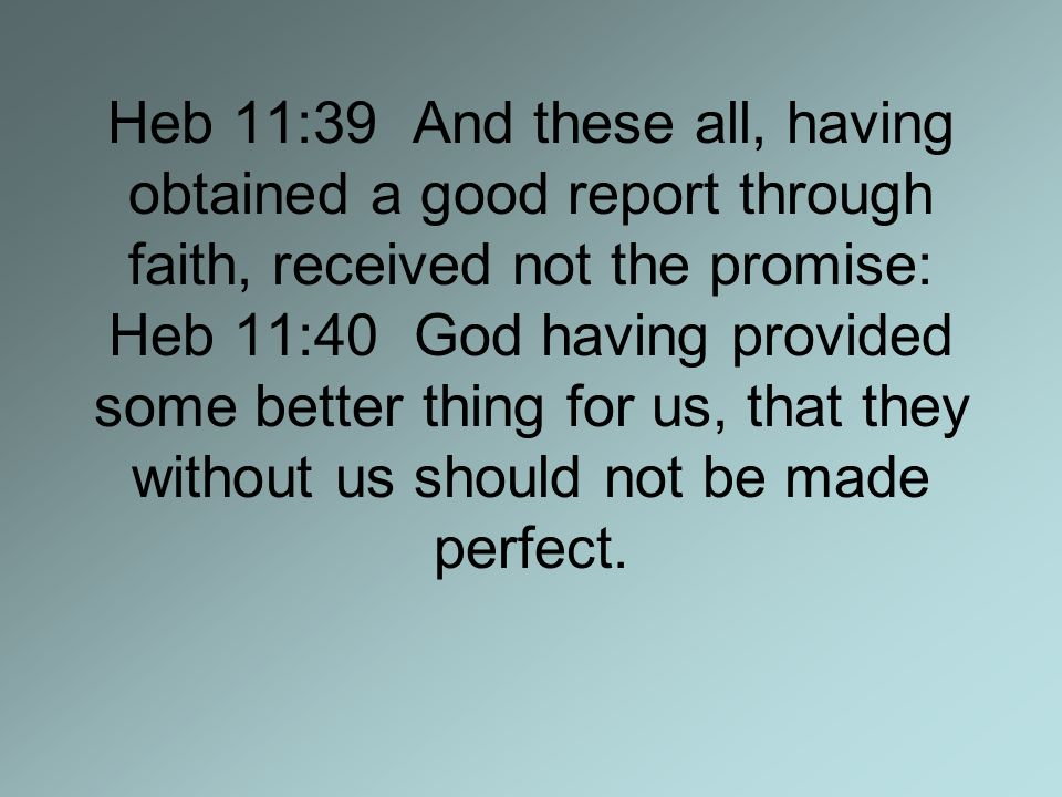 Heb 11:39 And these all, having obtained a good report through faith, received not the promise: Heb 11:40 God having provided some better thing for us, that they without us should not be made perfect.