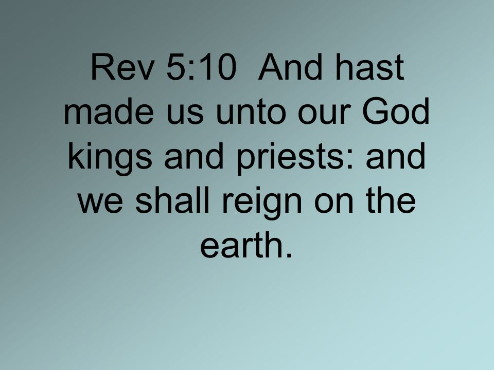 Rev 5:10 And hast made us unto our God kings and priests: and we shall reign on the earth.
