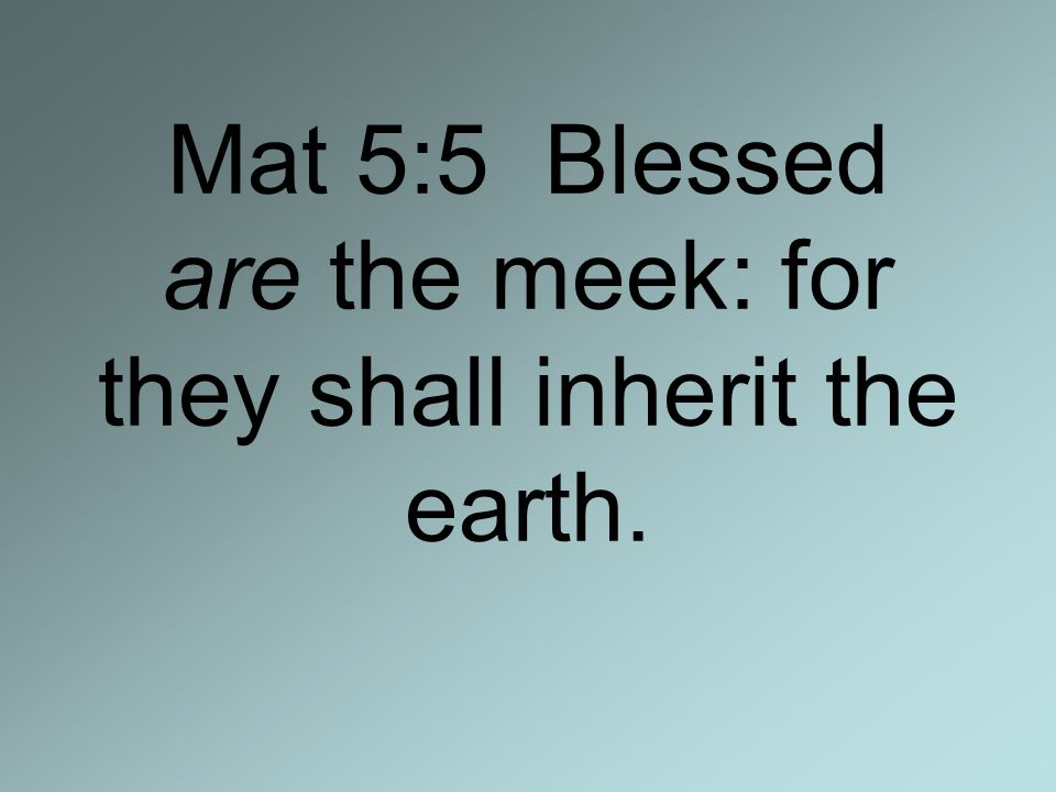 Mat 5:5 Blessed are the meek: for they shall inherit the earth.