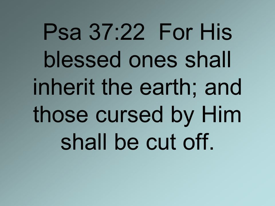 Psa 37:22 For His blessed ones shall inherit the earth; and those cursed by Him shall be cut off.