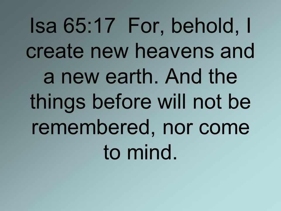 Isa 65:17 For, behold, I create new heavens and a new earth.