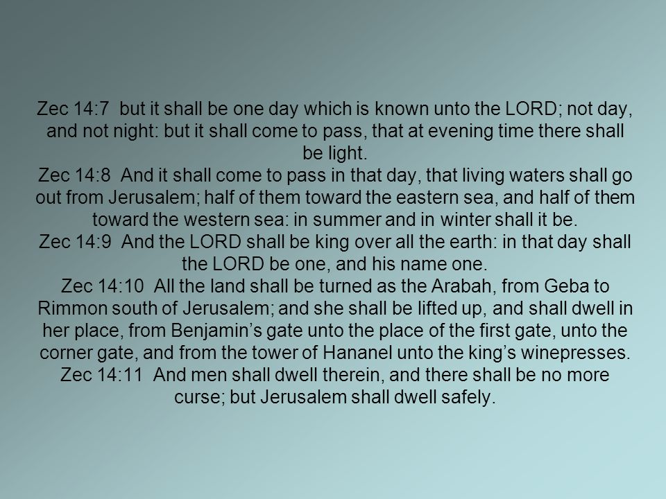Zec 14:7 but it shall be one day which is known unto the LORD; not day, and not night: but it shall come to pass, that at evening time there shall be light.
