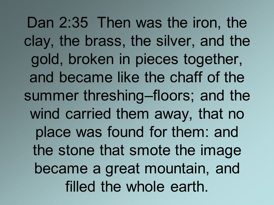 Dan 2:35 Then was the iron, the clay, the brass, the silver, and the gold, broken in pieces together, and became like the chaff of the summer threshing–floors; and the wind carried them away, that no place was found for them: and the stone that smote the image became a great mountain, and filled the whole earth.